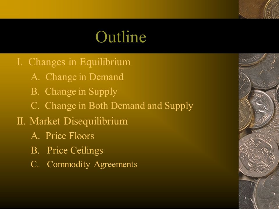 Outline I. Changes in Equilibrium II. Market Disequilibrium