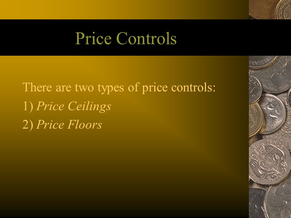 Price Controls There are two types of price controls: