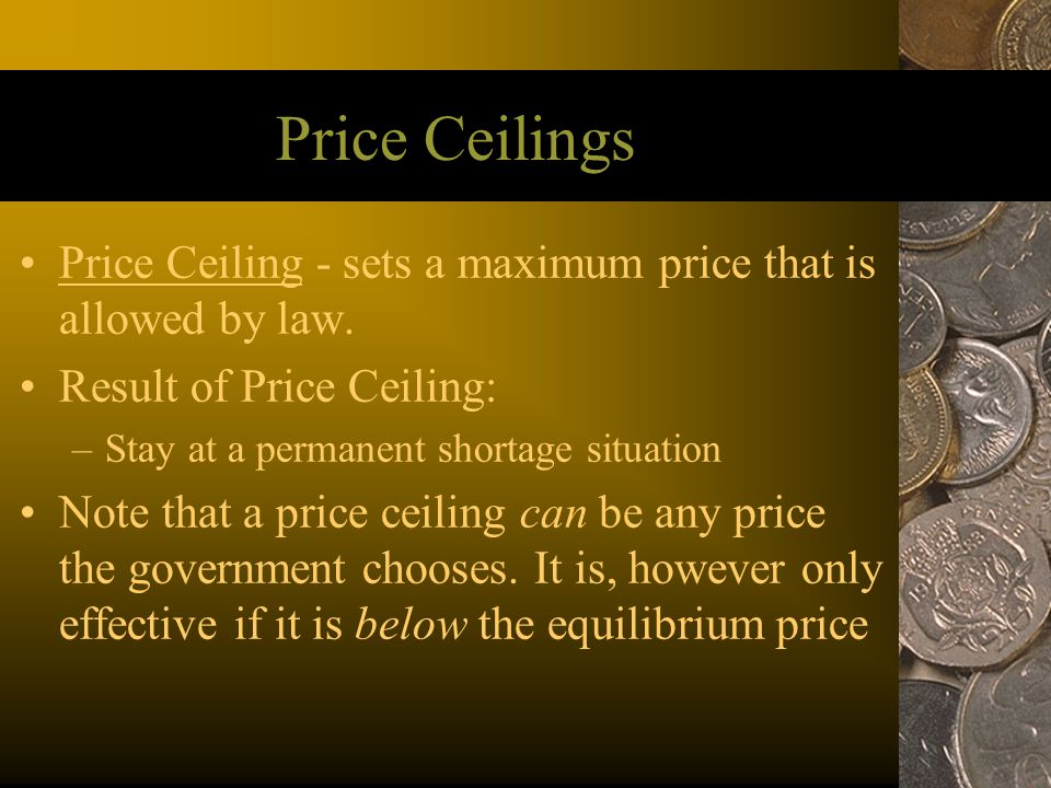 Price Ceilings Price Ceiling - sets a maximum price that is allowed by law. Result of Price Ceiling: