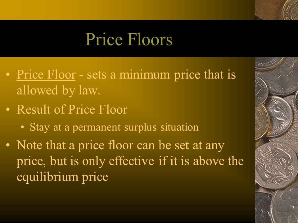 Price Floors Price Floor - sets a minimum price that is allowed by law. Result of Price Floor. Stay at a permanent surplus situation.