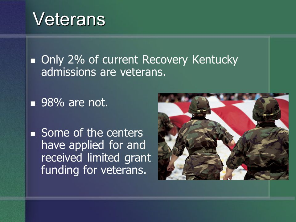 Veterans Only 2% of current Recovery Kentucky admissions are veterans.