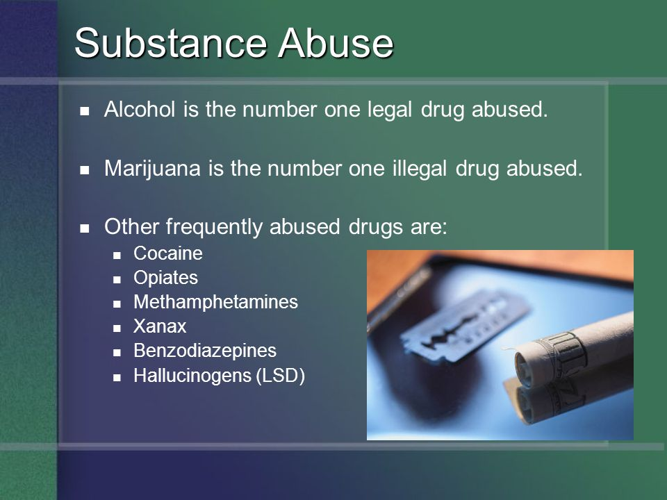 Substance Abuse Alcohol is the number one legal drug abused.