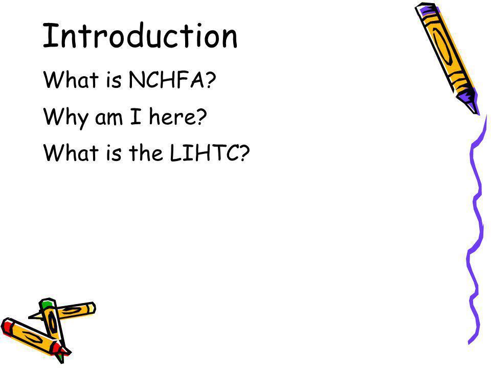Introduction What is NCHFA Why am I here What is the LIHTC