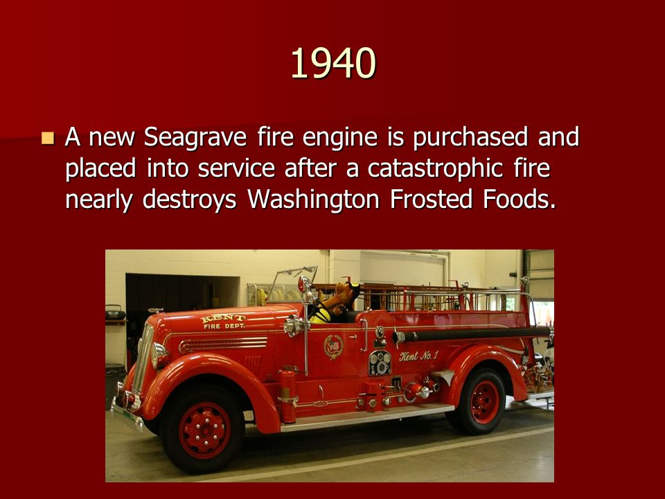 1940 A new Seagrave fire engine is purchased and placed into service after a catastrophic fire nearly destroys Washington Frosted Foods.