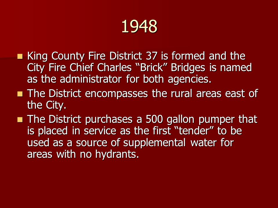 1948 King County Fire District 37 is formed and the City Fire Chief Charles Brick Bridges is named as the administrator for both agencies.