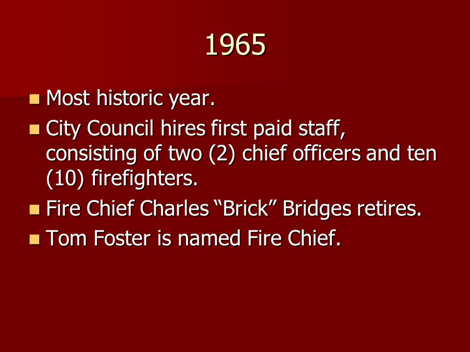 1965 Most historic year. City Council hires first paid staff, consisting of two (2) chief officers and ten (10) firefighters.