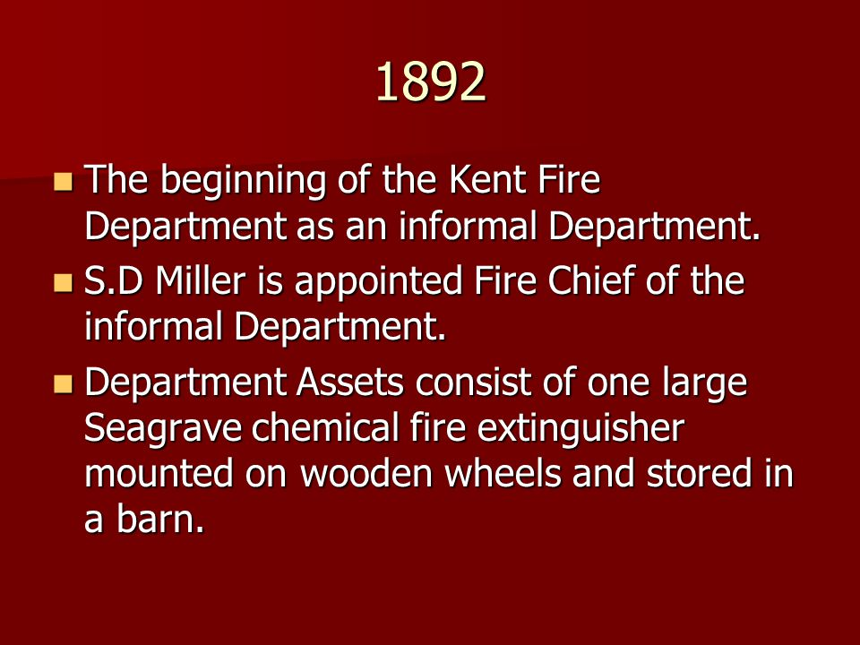 1892 The beginning of the Kent Fire Department as an informal Department. S.D Miller is appointed Fire Chief of the informal Department.