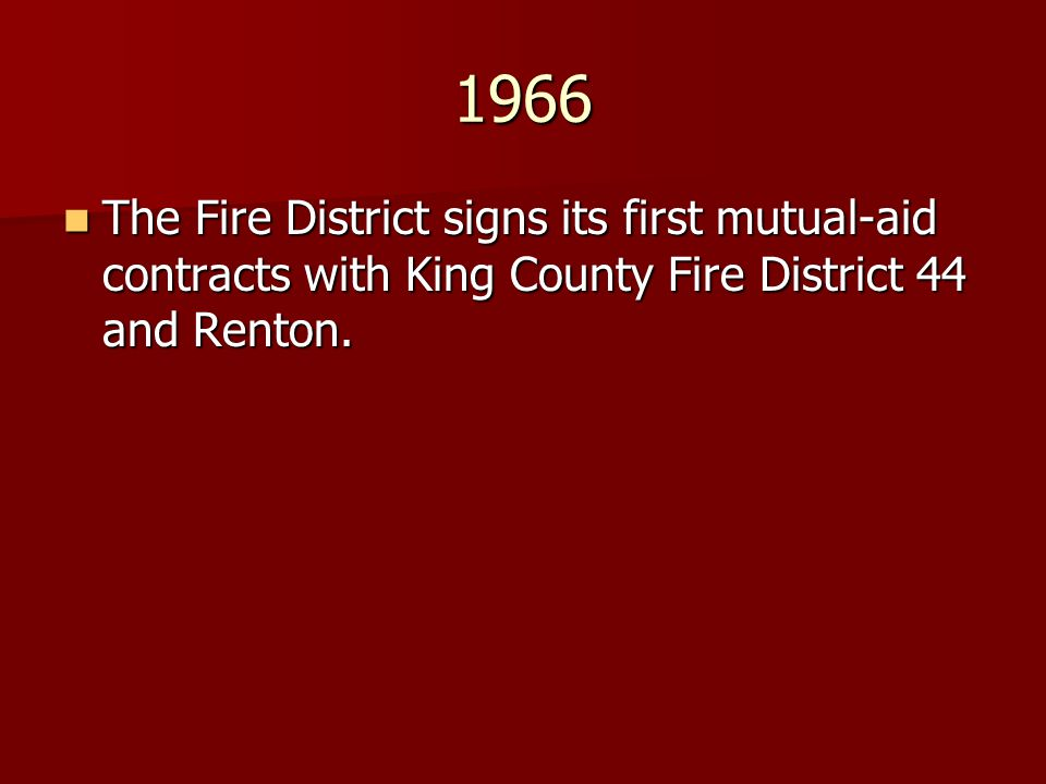 1966 The Fire District signs its first mutual-aid contracts with King County Fire District 44 and Renton.