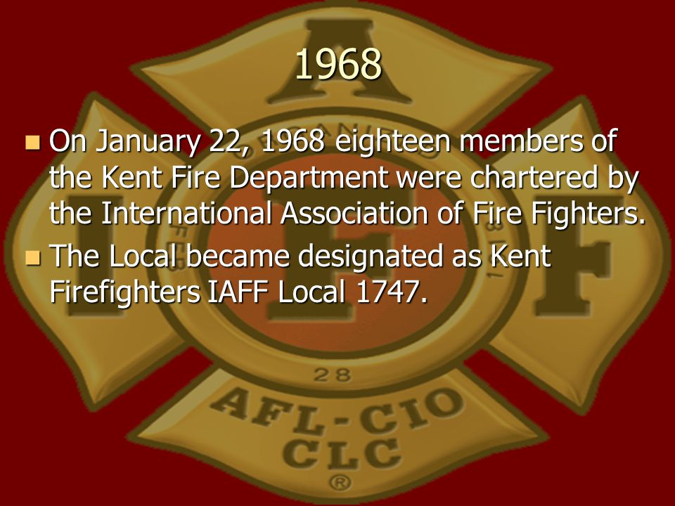 1968 On January 22, 1968 eighteen members of the Kent Fire Department were chartered by the International Association of Fire Fighters.