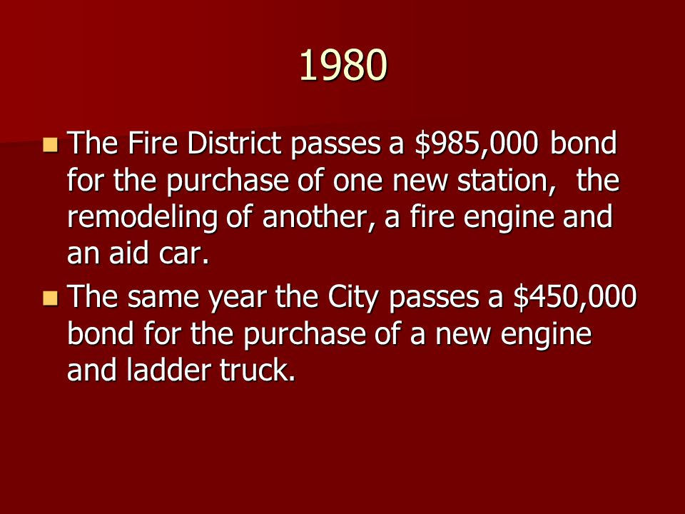 1980 The Fire District passes a $985,000 bond for the purchase of one new station, the remodeling of another, a fire engine and an aid car.