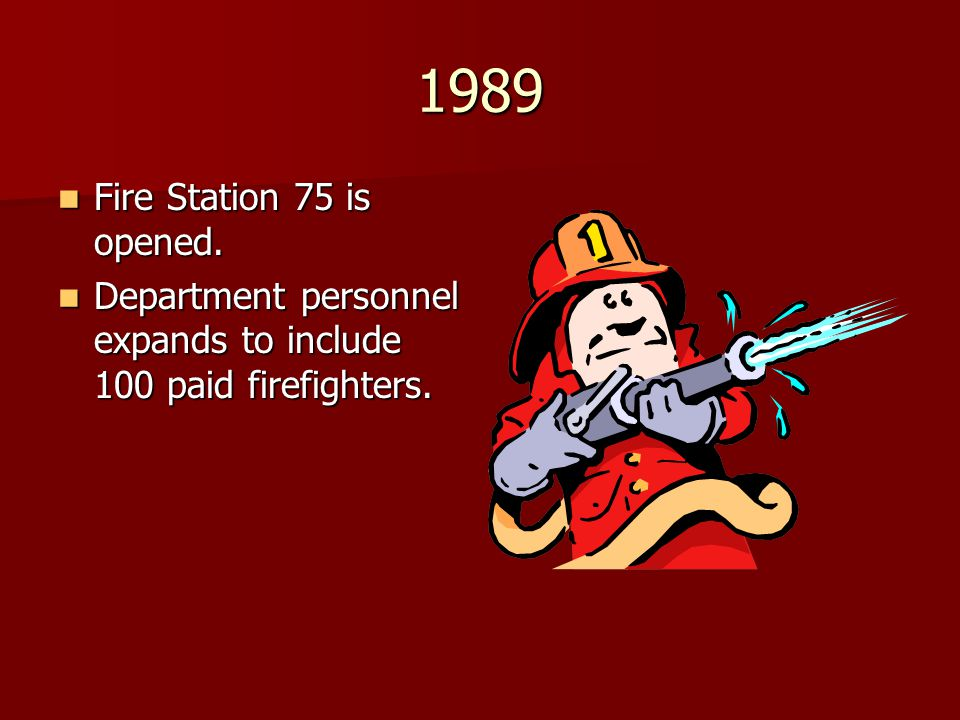 1989 Fire Station 75 is opened. Department personnel expands to include 100 paid firefighters.
