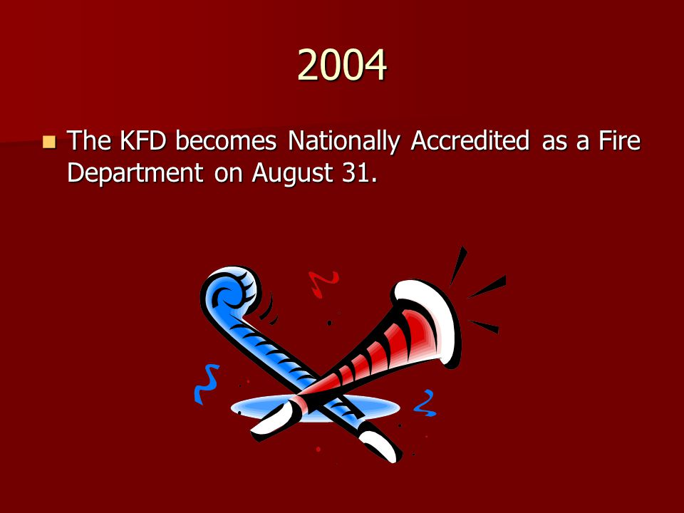 2004 The KFD becomes Nationally Accredited as a Fire Department on August 31.
