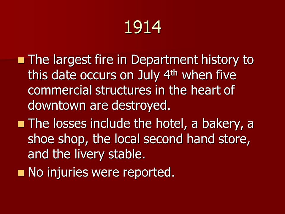1914 The largest fire in Department history to this date occurs on July 4th when five commercial structures in the heart of downtown are destroyed.
