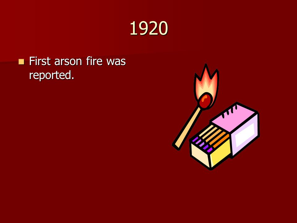 1920 First arson fire was reported.