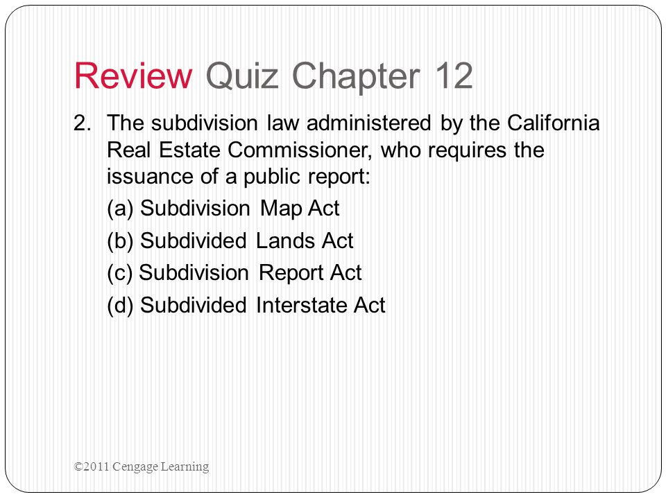 Review Quiz Chapter 12 The subdivision law administered by the California Real Estate Commissioner, who requires the issuance of a public report: