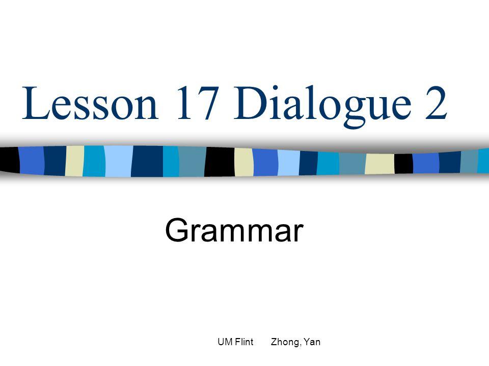 Lesson 17 Dialogue 2 Grammar UM Flint Zhong, Yan