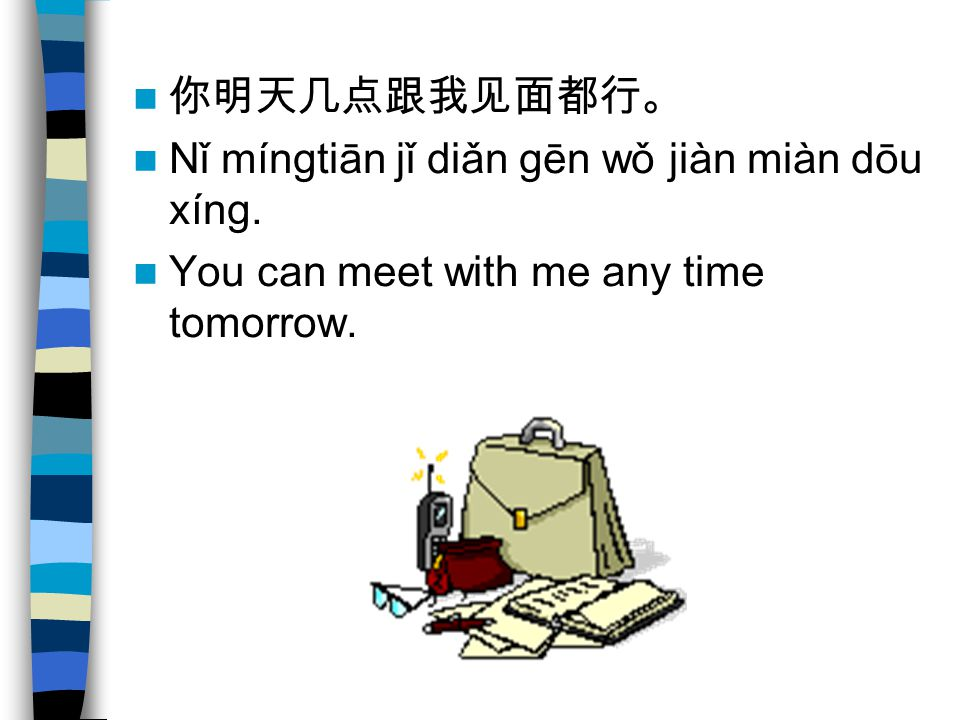 你明天几点跟我见面都行。 Nǐ míngtiān jǐ diǎn gēn wǒ jiàn miàn dōu xíng. You can meet with me any time tomorrow.