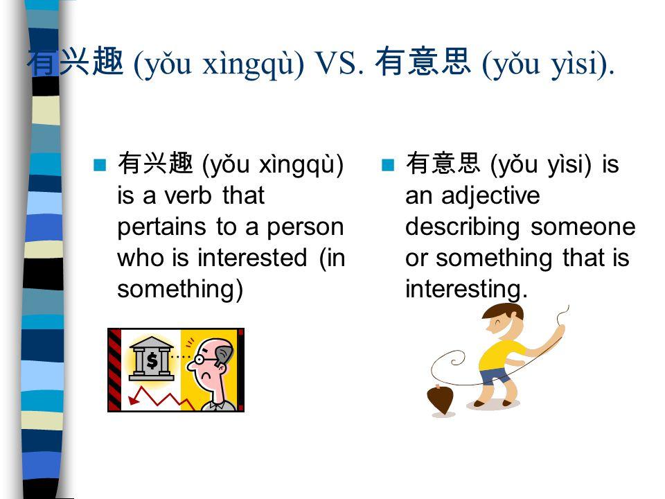 有兴趣 (yǒu xìngqù) VS. 有意思 (yǒu yìsi).