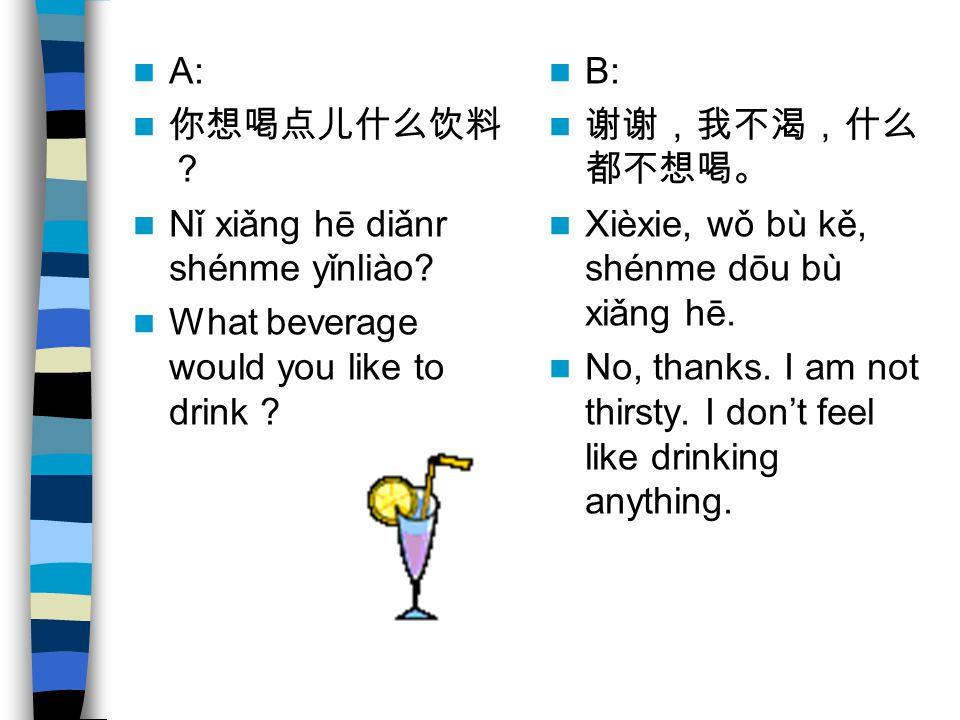 A: 你想喝点儿什么饮料? Nǐ xiǎng hē diǎnr shénme yǐnliào What beverage would you like to drink B: 谢谢,我不渴,什么都不想喝。
