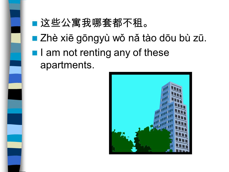这些公寓我哪套都不租。 Zhè xiē gōngyù wǒ nǎ tào dōu bù zū. I am not renting any of these apartments.