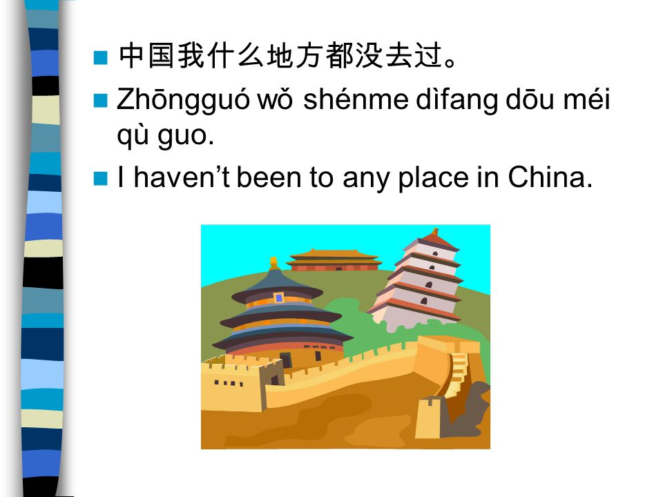 中国我什么地方都没去过。 Zhōngguó wǒ shénme dìfang dōu méi qù guo. I haven't been to any place in China.