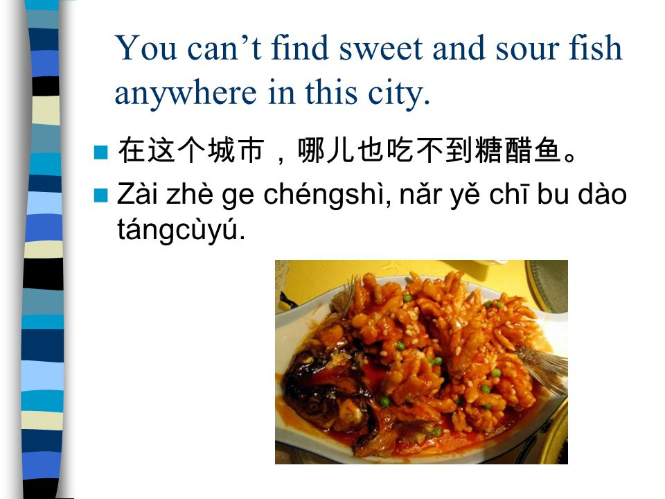 You can't find sweet and sour fish anywhere in this city.