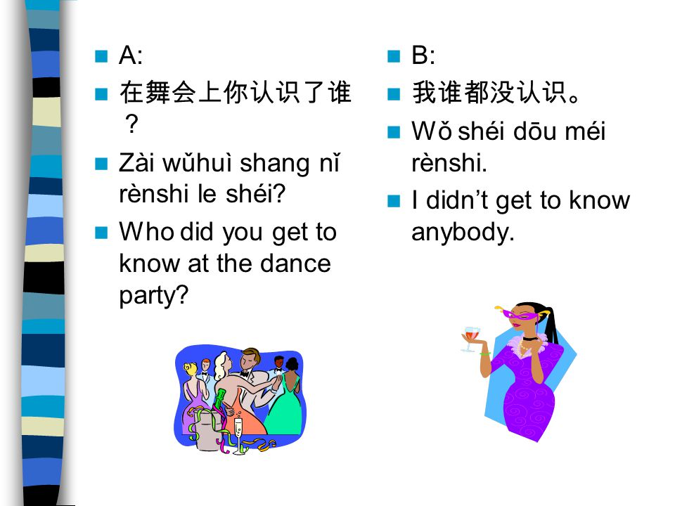 A: 在舞会上你认识了谁? Zài wǔhuì shang nǐ rènshi le shéi Who did you get to know at the dance party B: 我谁都没认识。