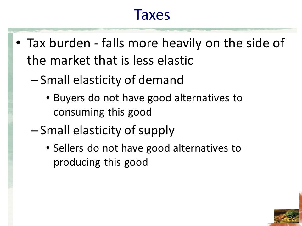 Taxes Tax burden - falls more heavily on the side of the market that is less elastic. Small elasticity of demand.