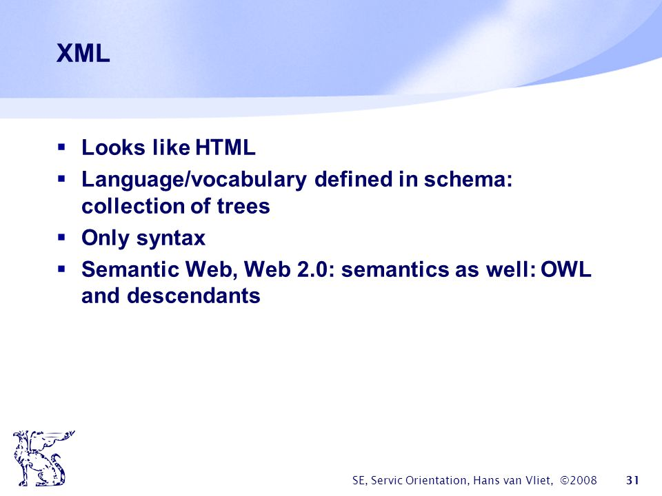 XML Looks like HTML. Language/vocabulary defined in schema: collection of trees. Only syntax.