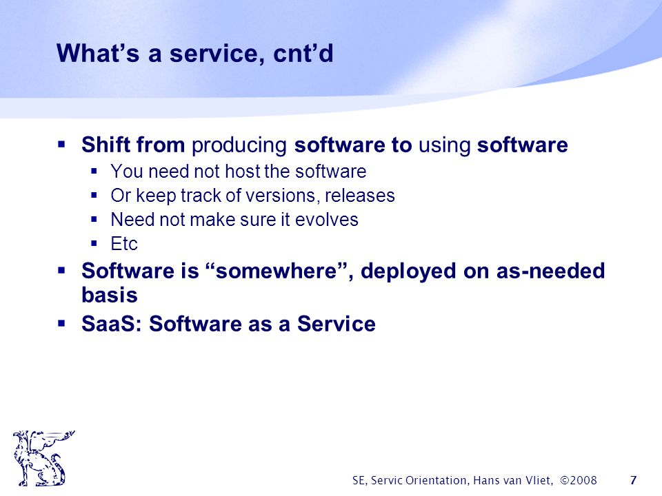 What's a service, cnt'd Shift from producing software to using software. You need not host the software.