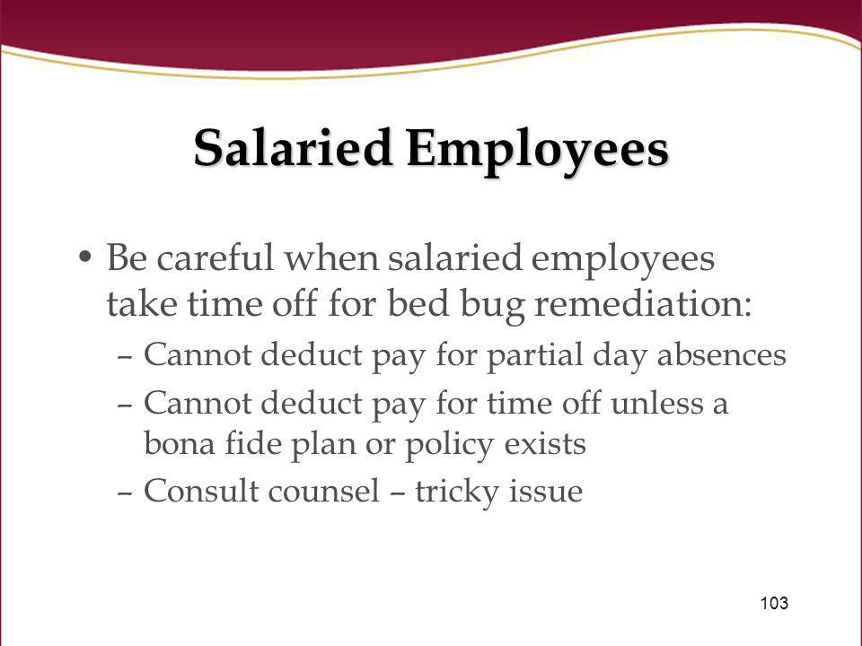 Salaried Employees Be careful when salaried employees take time off for bed bug remediation: Cannot deduct pay for partial day absences.