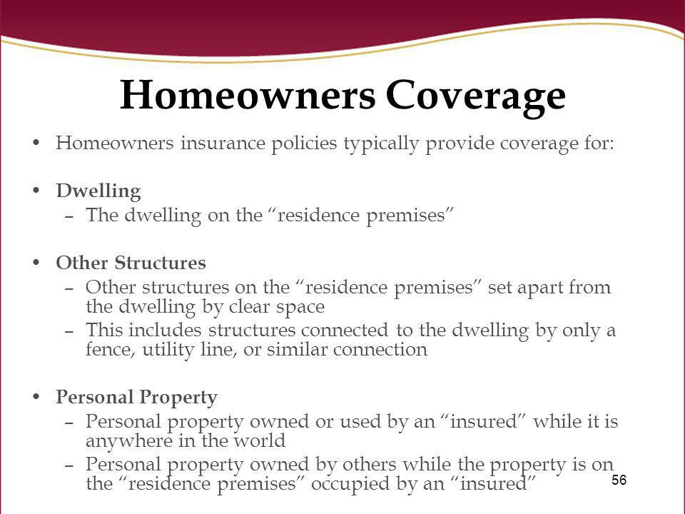 Homeowners Coverage Homeowners insurance policies typically provide coverage for: Dwelling. The dwelling on the residence premises