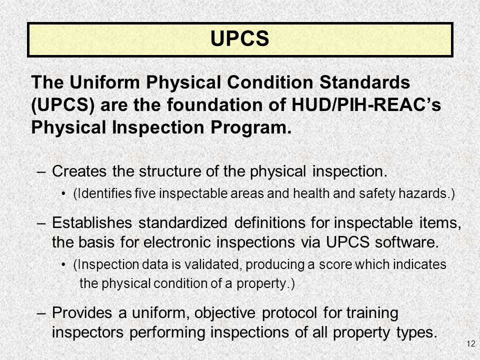 UPCS The Uniform Physical Condition Standards (UPCS) are the foundation of HUD/PIH-REAC's Physical Inspection Program.
