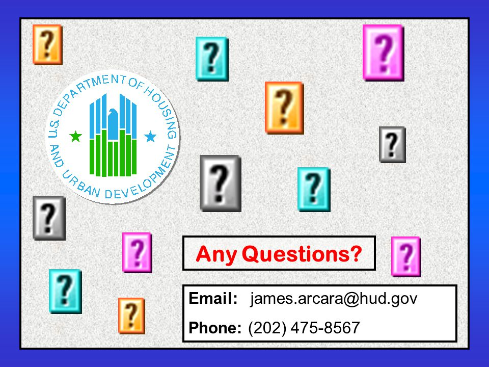 Any Questions Email: james.arcara@hud.gov Phone: (202) 475-8567