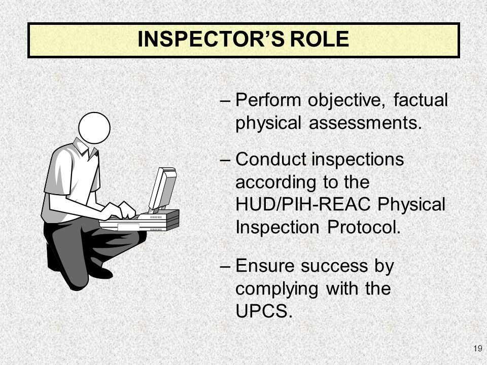 INSPECTOR'S ROLE Perform objective, factual physical assessments.
