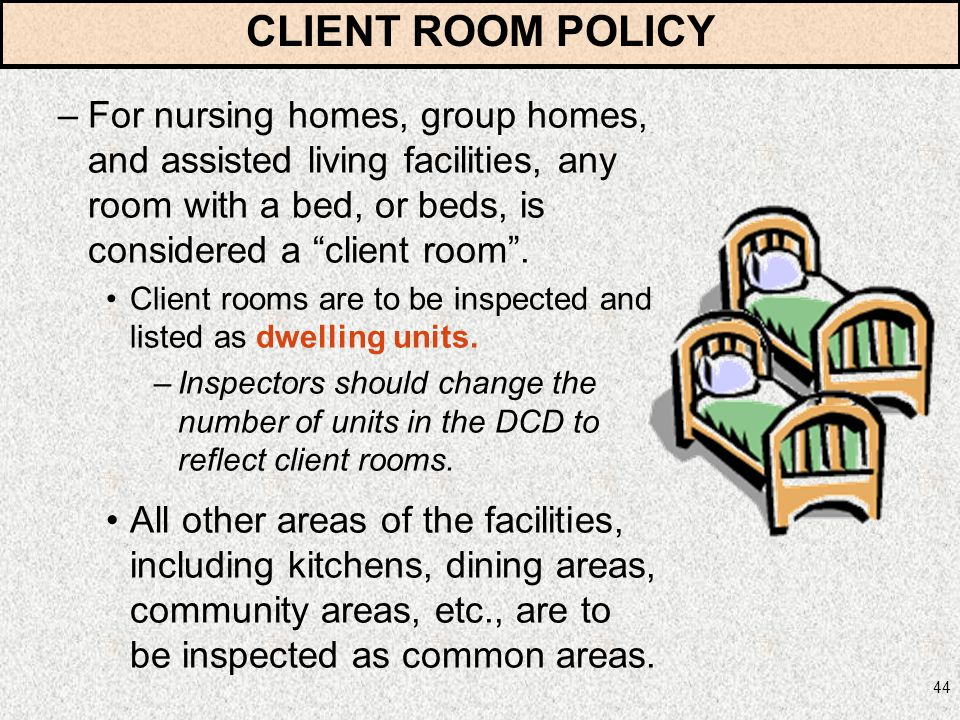 CLIENT ROOM POLICY For nursing homes, group homes, and assisted living facilities, any room with a bed, or beds, is considered a client room .