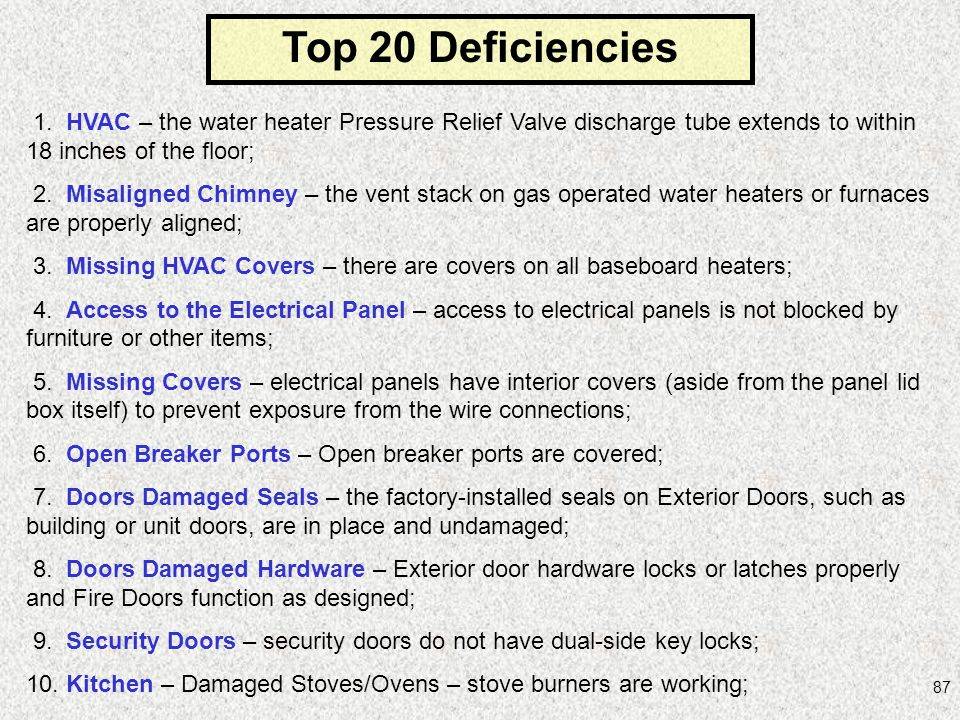 Top 20 Deficiencies 1. HVAC – the water heater Pressure Relief Valve discharge tube extends to within 18 inches of the floor;