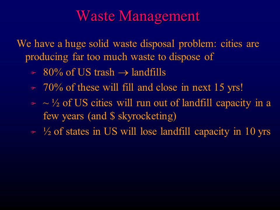 Waste Management We have a huge solid waste disposal problem: cities are producing far too much waste to dispose of.