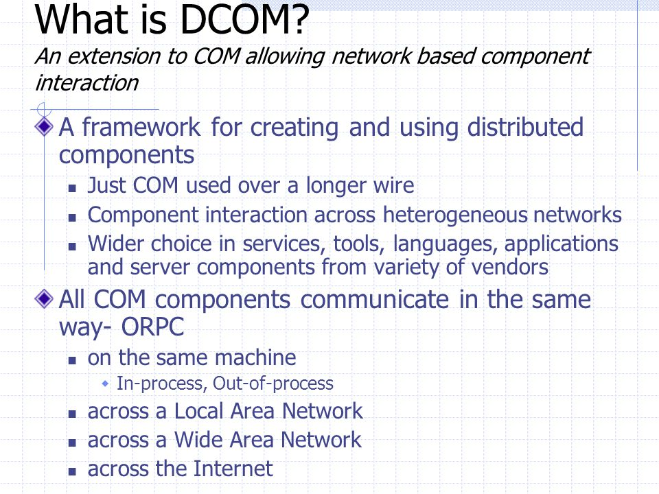 What is DCOM An extension to COM allowing network based component interaction