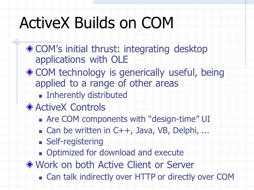 ActiveX Builds on COM COM's initial thrust: integrating desktop applications with OLE.