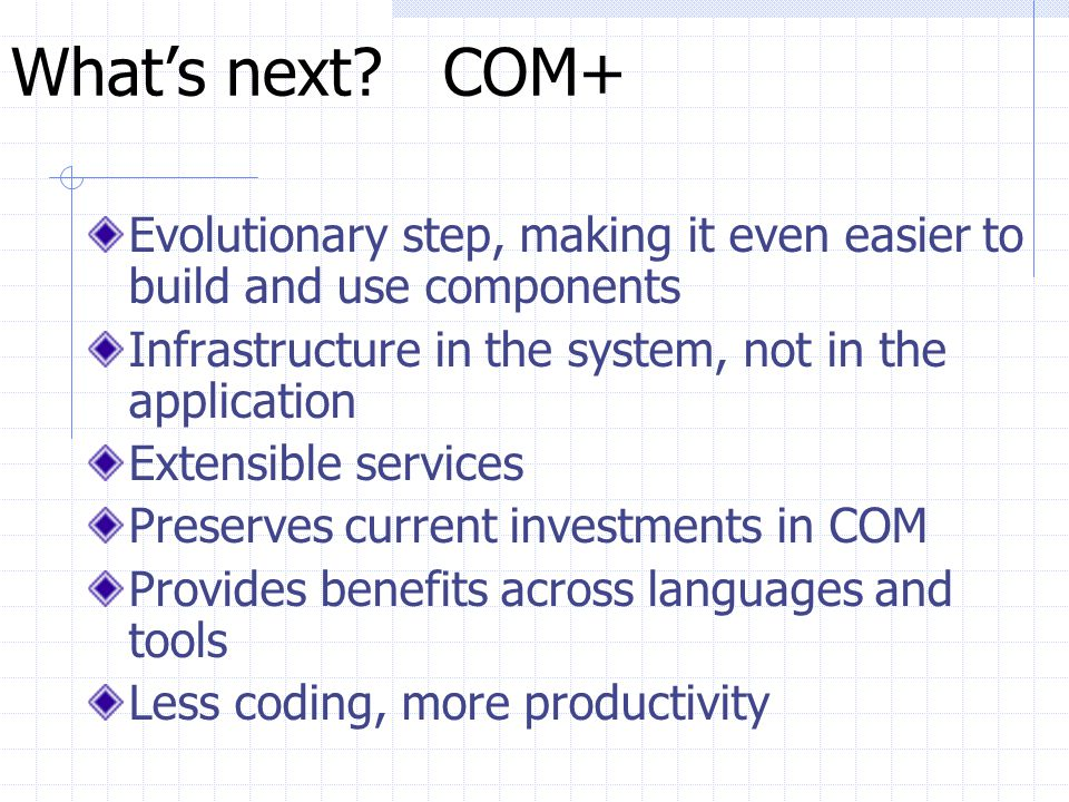 What's next COM+ Evolutionary step, making it even easier to build and use components. Infrastructure in the system, not in the application.