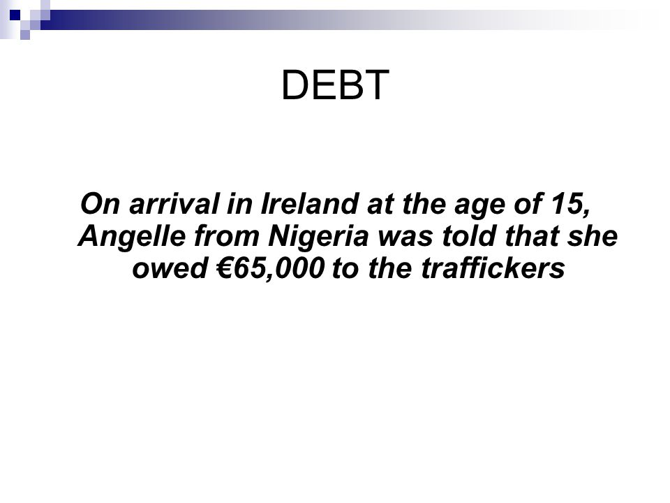 DEBT On arrival in Ireland at the age of 15, Angelle from Nigeria was told that she owed €65,000 to the traffickers.