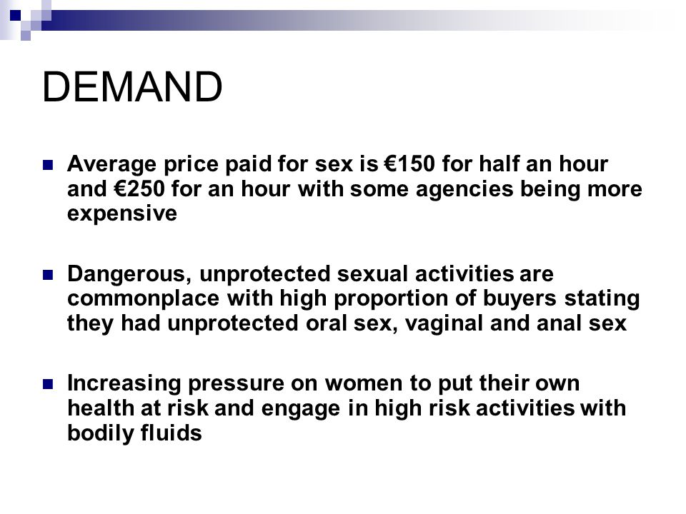 DEMAND Average price paid for sex is €150 for half an hour and €250 for an hour with some agencies being more expensive.