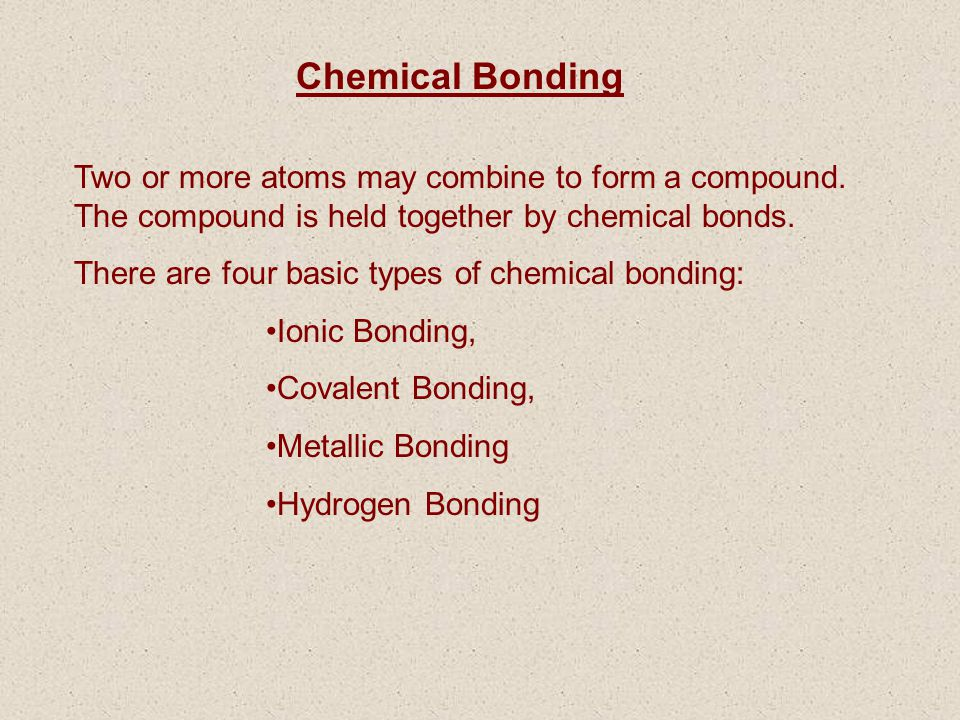 Chemical Bonding Two or more atoms may combine to form a compound. The compound is held together by chemical bonds.