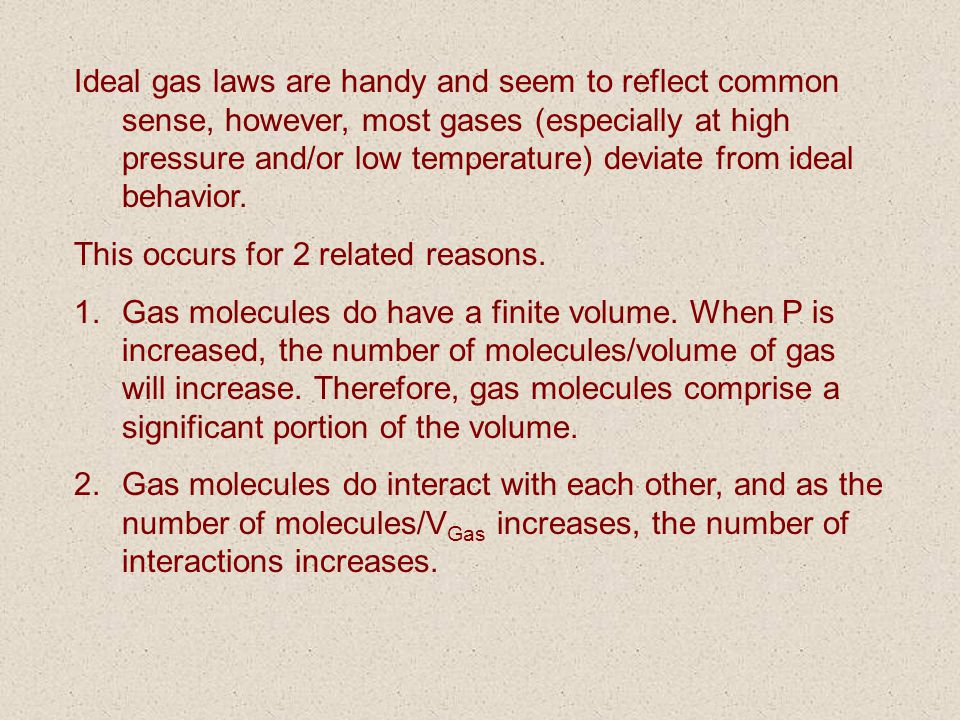 Ideal gas laws are handy and seem to reflect common sense, however, most gases (especially at high pressure and/or low temperature) deviate from ideal behavior.
