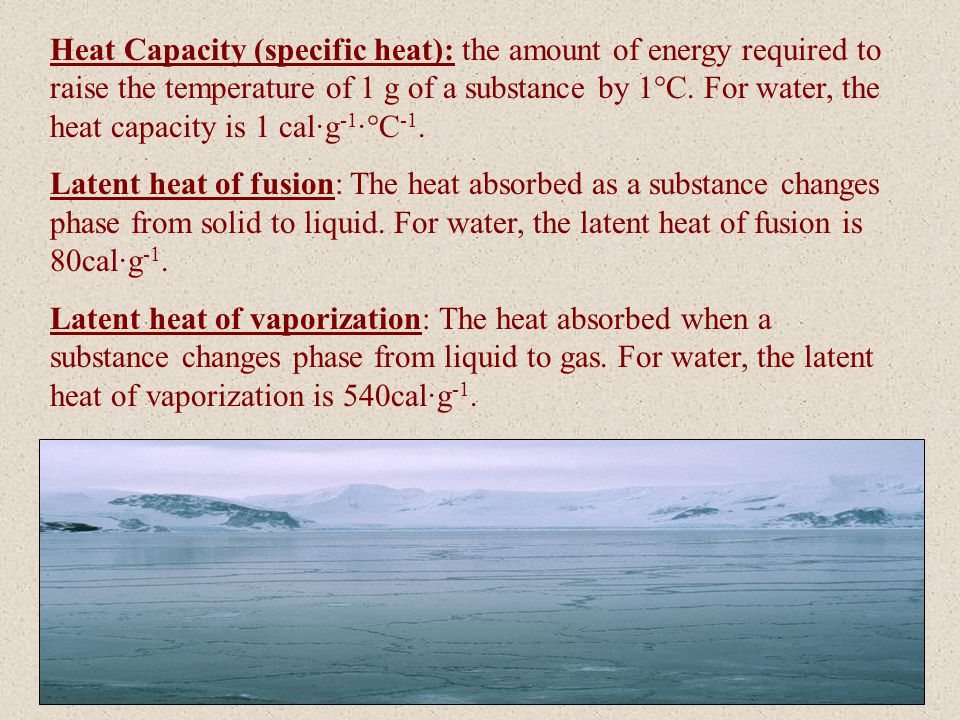 Heat Capacity (specific heat): the amount of energy required to raise the temperature of 1 g of a substance by 1°C. For water, the heat capacity is 1 cal·g-1·°C-1.