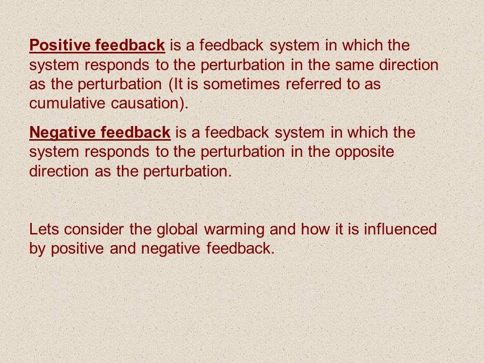 Positive feedback is a feedback system in which the system responds to the perturbation in the same direction as the perturbation (It is sometimes referred to as cumulative causation).