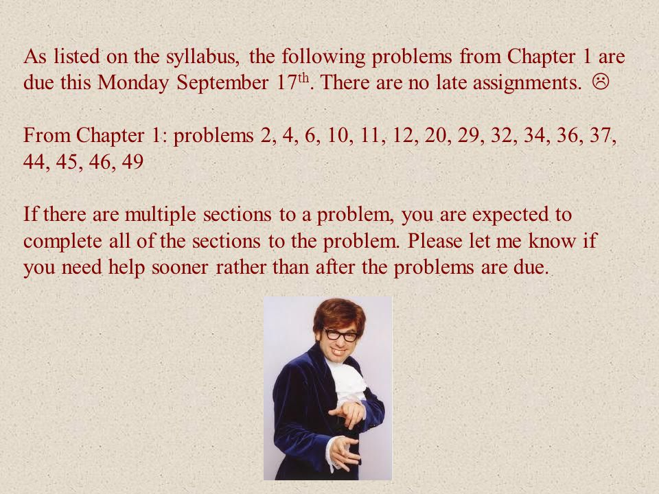 As listed on the syllabus, the following problems from Chapter 1 are due this Monday September 17th. There are no late assignments. 