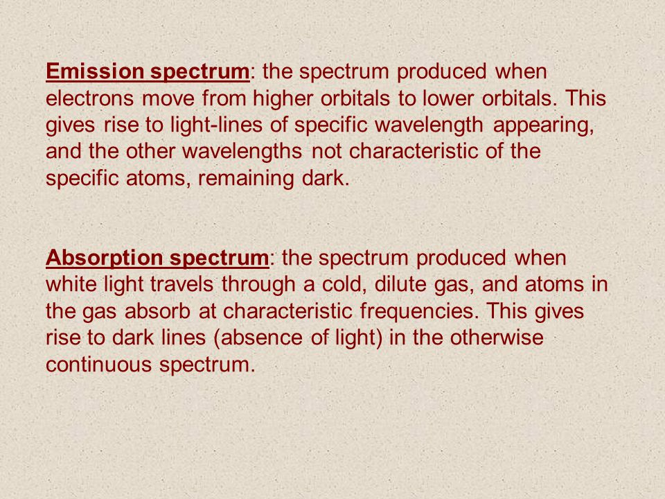 Emission spectrum: the spectrum produced when electrons move from higher orbitals to lower orbitals. This gives rise to light-lines of specific wavelength appearing, and the other wavelengths not characteristic of the specific atoms, remaining dark.
