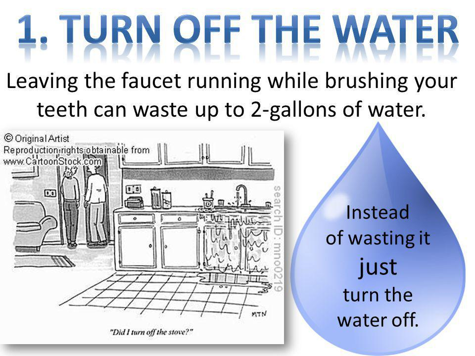 1. Turn off the water Leaving the faucet running while brushing your teeth can waste up to 2-gallons of water.